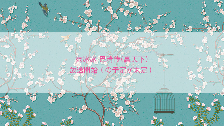 范冰冰主演 「巴清传」放送開始(の予定が未定)